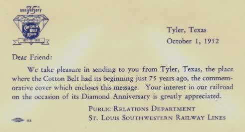 "Commemorative Card: ""Dear Friend: We take pleasure in sending to you from Tyler, Texas, the place where the Cotton Belt had its beginning just 75 years ago, the commemorative cover which encloses this message. Your interest in our railroad on the occasion of its Diamond Anniversary is greatly appreicated"". Public Relations Department. St. Louis Southwestern Railway Lines"