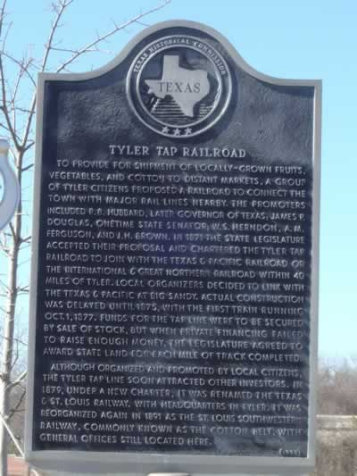 Tyler Tap Railroad Historic Marker in Tyler Texas ... route of the Cotton Belt: To provide for shipment of locally-grown fruits, vegetables, and cotton to distant markets, a group of Tyler citizens proposed a railroad to connect the town with major rail lines nearby. The promoters included R. B. Hubbard, later governor of Texas; James P. Douglas, onetime state senator; W. S. Herndon, A. M. Ferguson, and J. H. Brown. In 1871 the State Legislature accepted their proposal and chartered the Tyler Tap Railroad to join with the Texas & Pacific Railroad or the International & Great Northern Railroad within 40 miles of Tyler. Local organizers decided to link with the Texas & Pacific at Big Sandy. Actual construction was delayed until 1875, with the first train running Oct. 1, 1877. Funds for the tap line were to be secured by sale of stock, but when private financing failed to raise enough money, the Legislature agreed to award state land for each mile of track completed. Although organized and promoted by local citizens, the Tyler Tap line soon attracted other investors. In 1879, under a new charter, it was renamed the Texas & St. Louis Railway, with headquarters in Tyler. It was reorganized again in 1891 as the St. Louis Southwestern Railway, commonly known as the Cotton Belt, with general offices still located here.